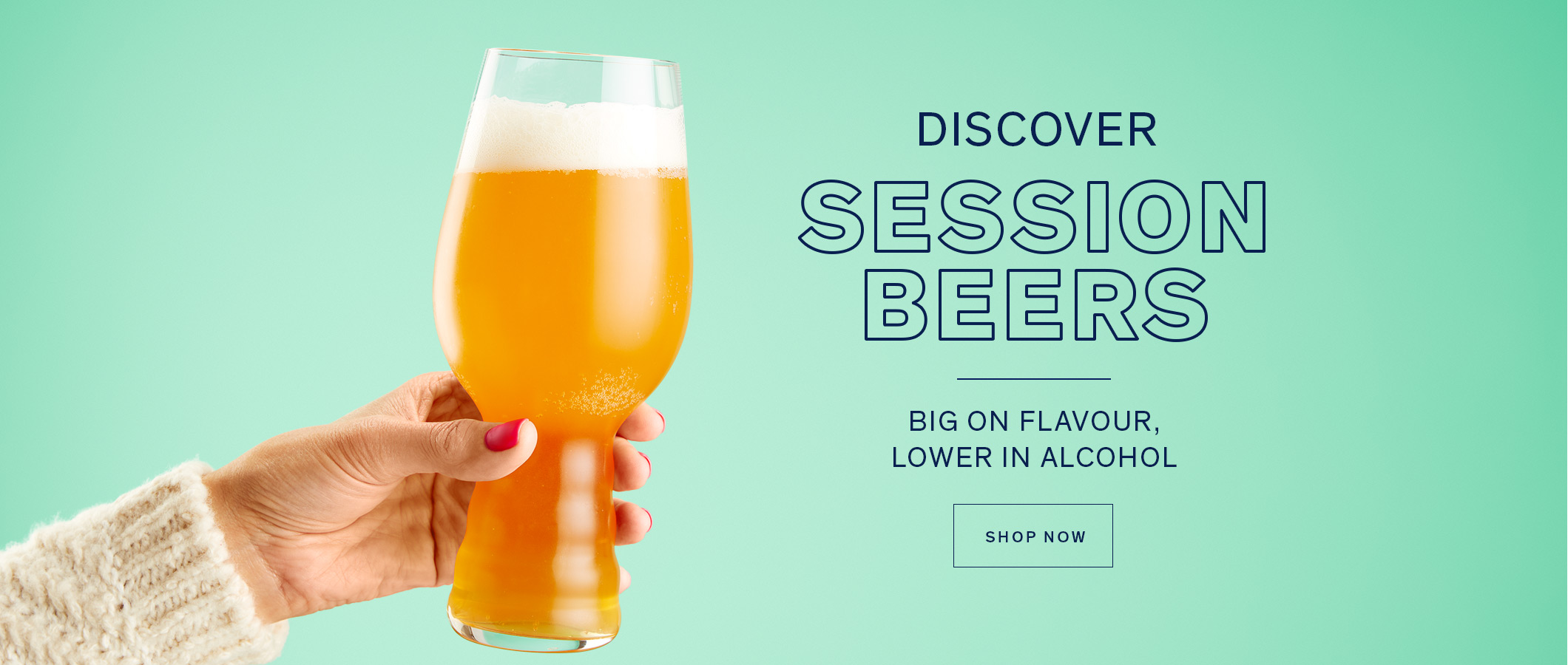 Discover Session Beers  Big on flavour, lower in alcohol SHOP NOW