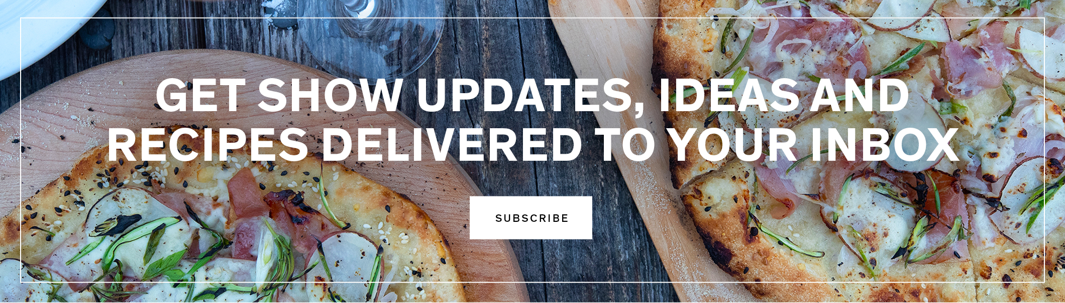 Get show updates, ideas and recipes delivered to your inbox. SUBSCRIBE