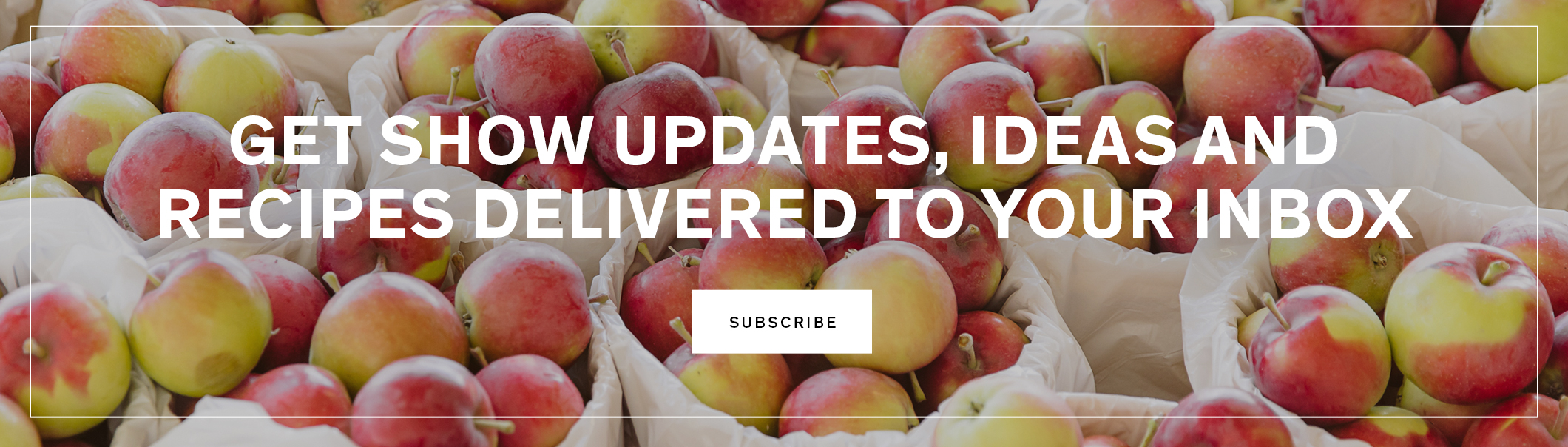 Get show updates, ideas and recipes delivered to your inbox.
