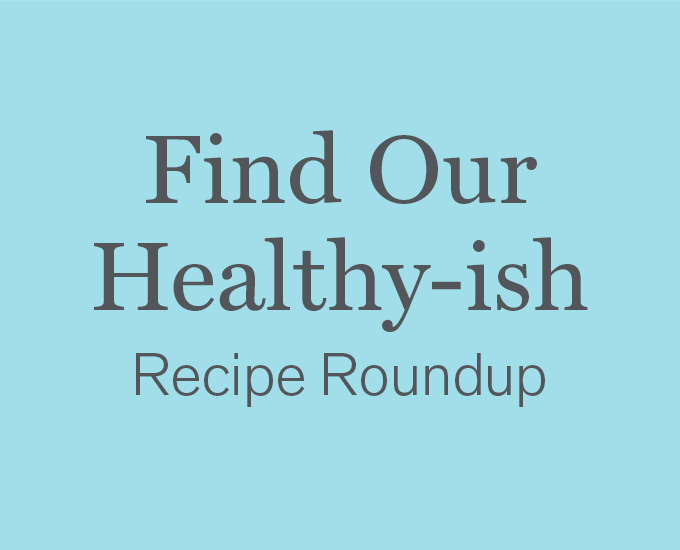 Get Our Healthy-ish Recipe Roundup
