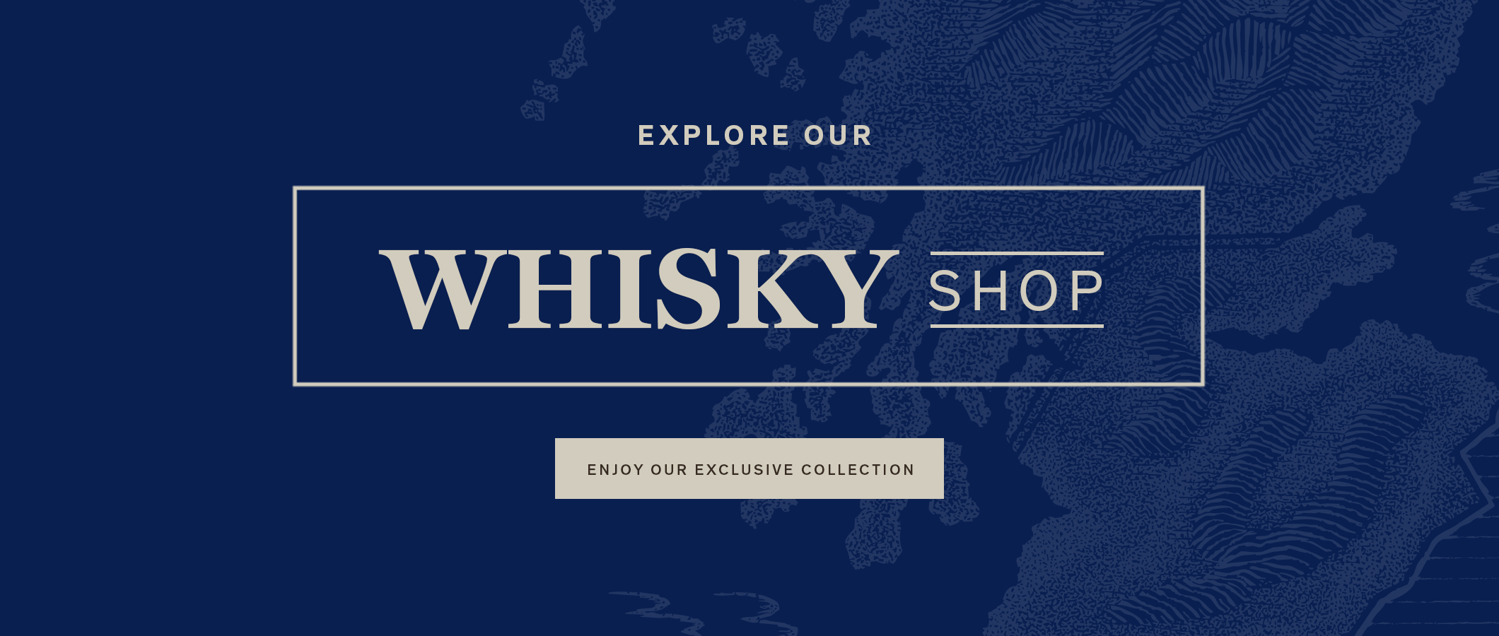 Explore Our Whisky Shop.  ENJOY OUR EXCLUSIVE COLLECTION