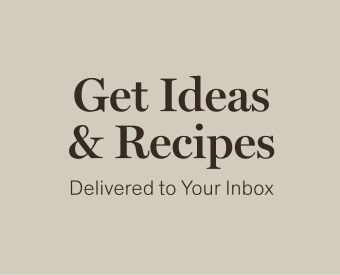 Get Ideas & Recipes Delivered to Your Inbox