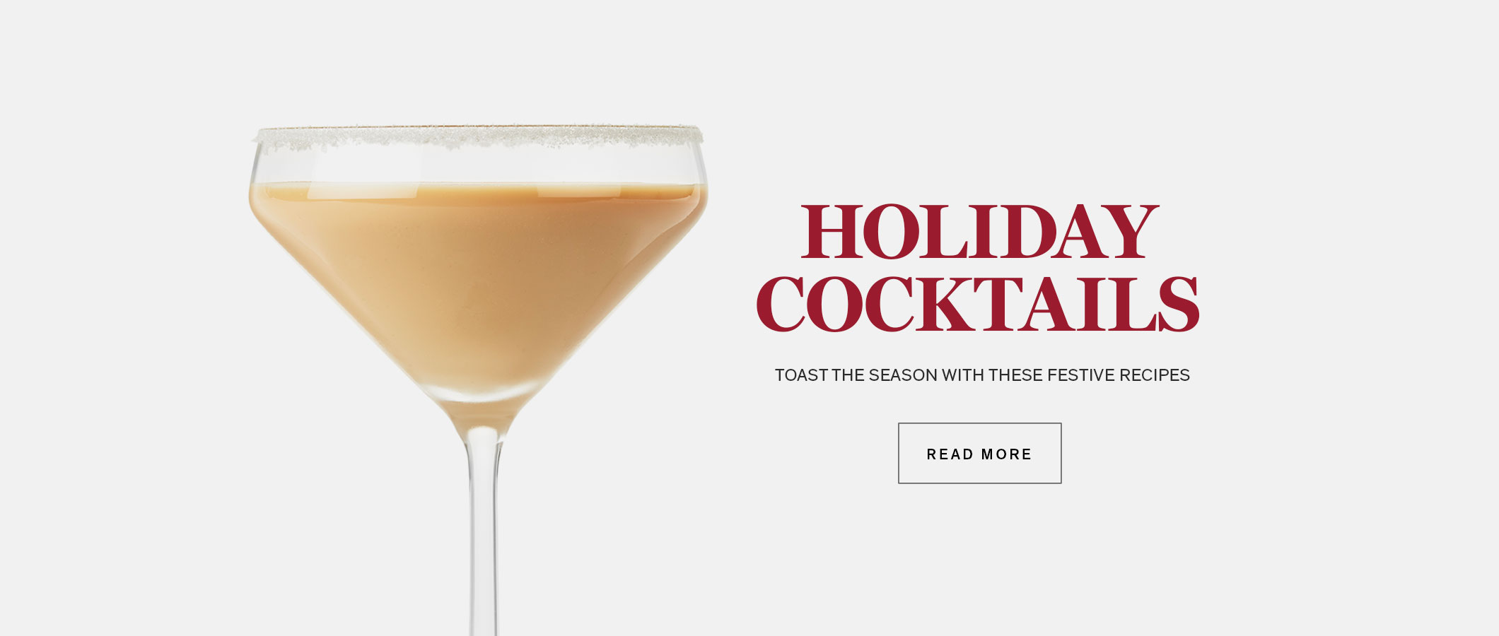 Holiday Cocktails. Toast the Season with These Festive Recipes. READ MORE