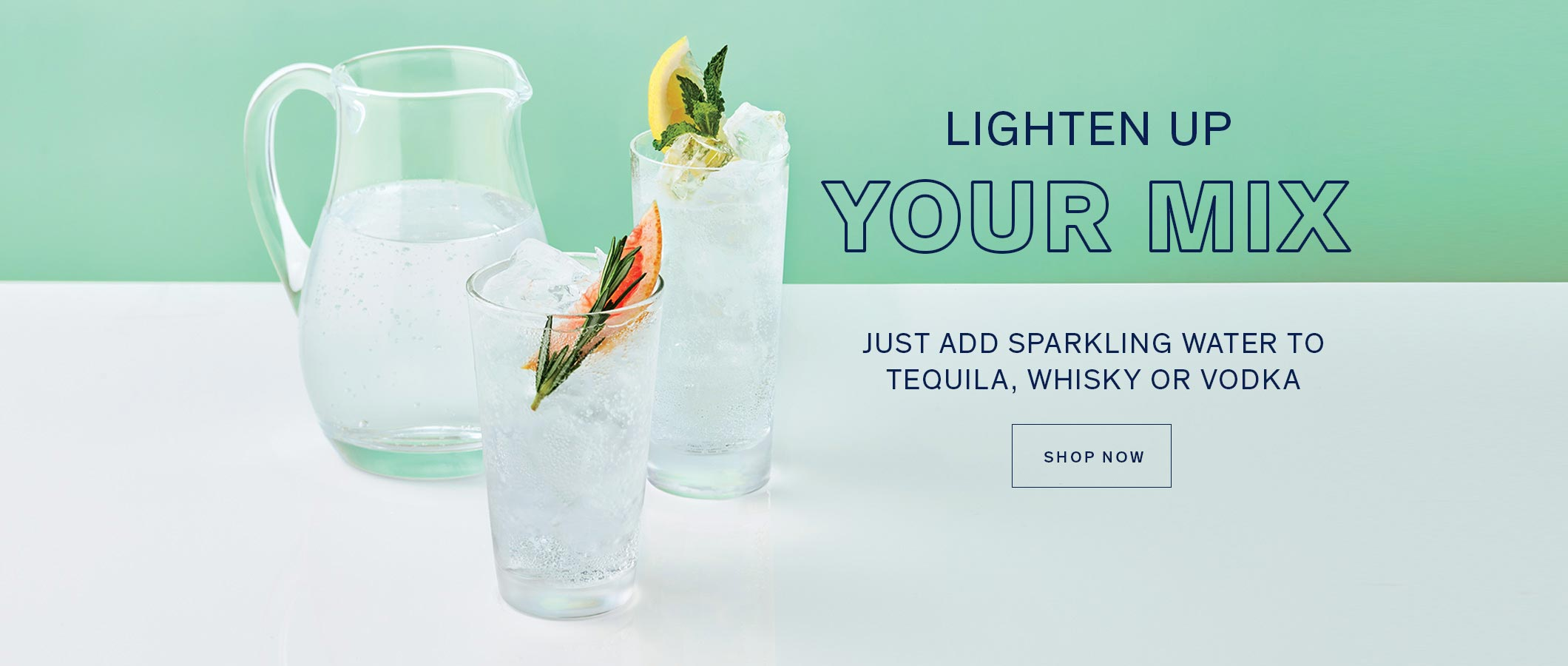 LIGHTEN UP YOUR MIX! Just add sparkling water to tequila, whisky or vodka. SHOP NOW