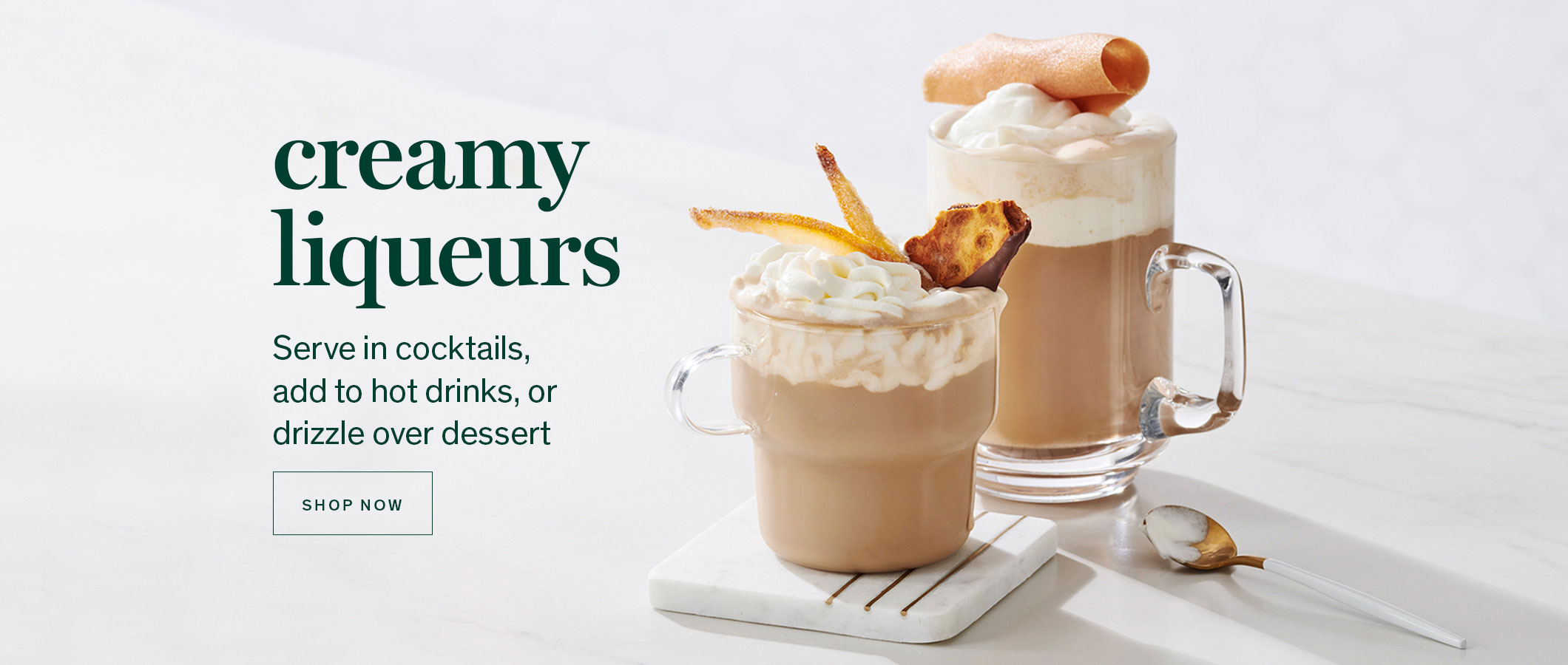 Creamy Liqueurs Serve in cocktails, add to hot drinks, or drizzle over dessert. SHOP NOW