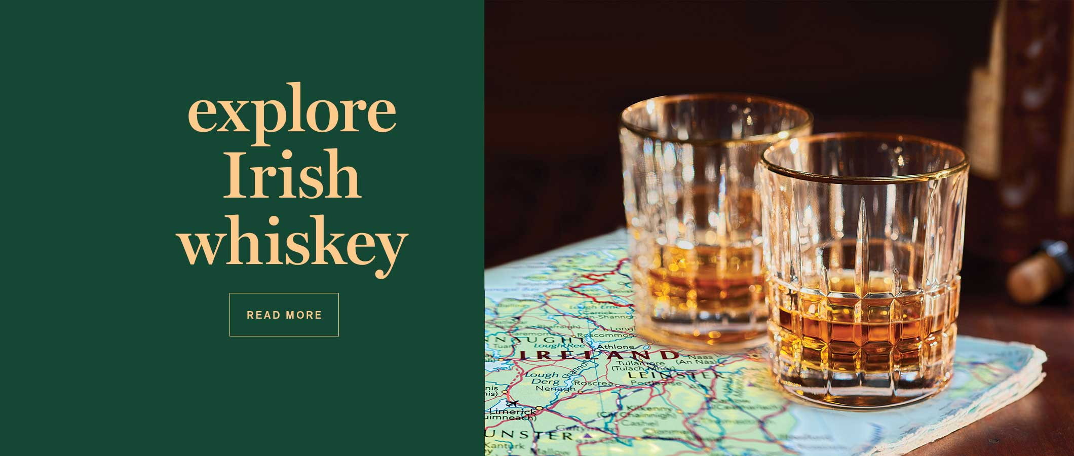 Explore Irish Whiskey. READ MORE