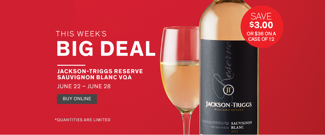 This Week's Big Deal:   Jackson-Triggs Reserve Sauvignon Blanc VQA. Save $3 or $36 on a case of 12.  June 22nd - June 28th.  Buy Online.  *Quantities are limited