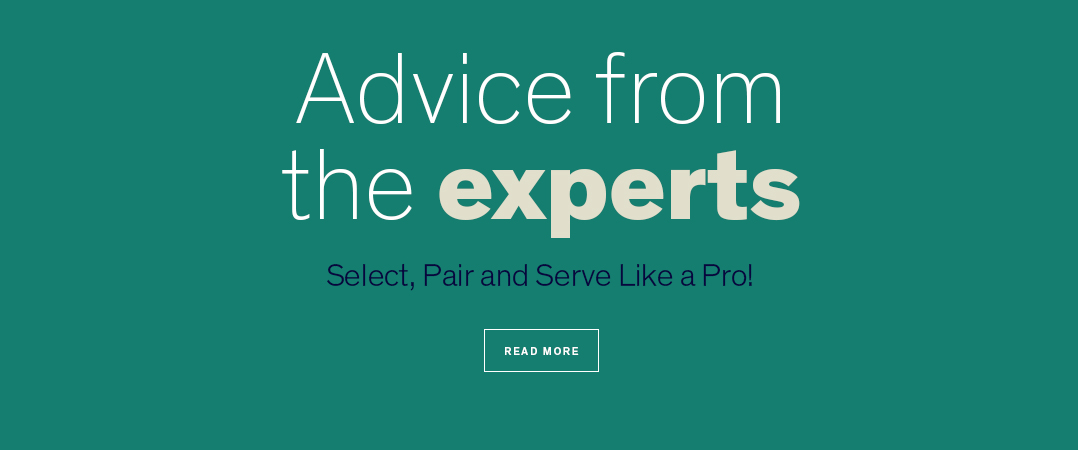 Advice from the Experts.  Select, Pair and Serve Like a Pro!  READ MORE