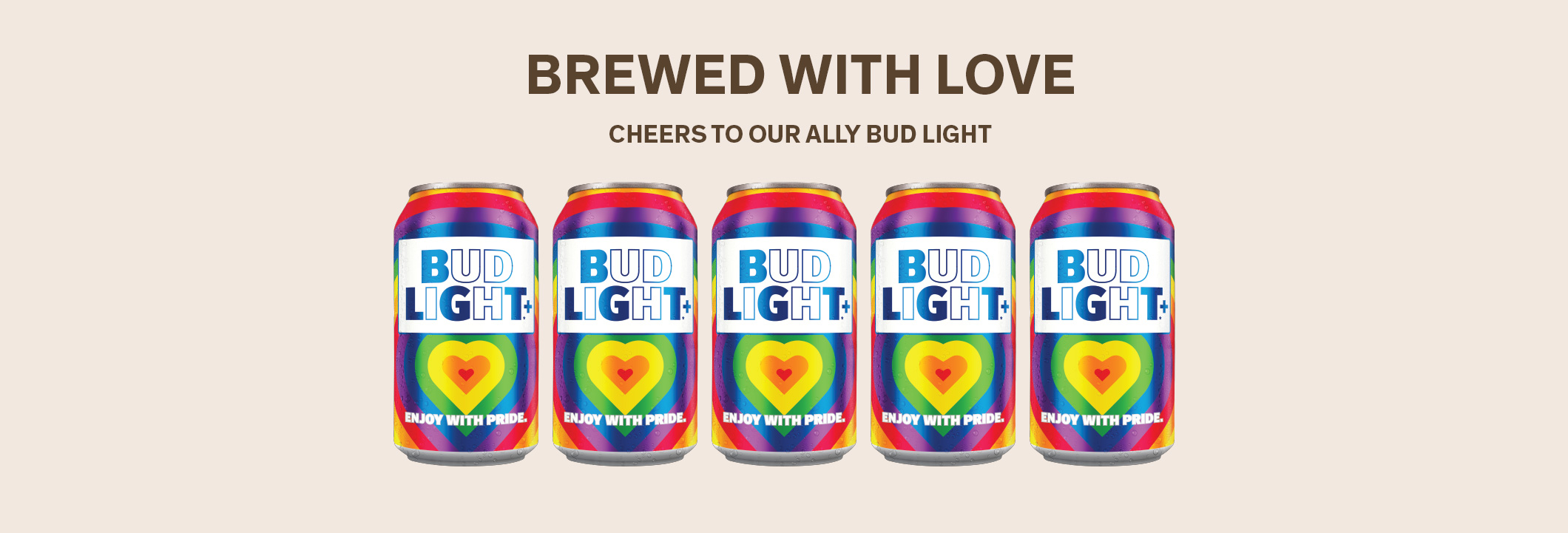 BREWED WITH LOVE Cheers to Our Ally Bud Light