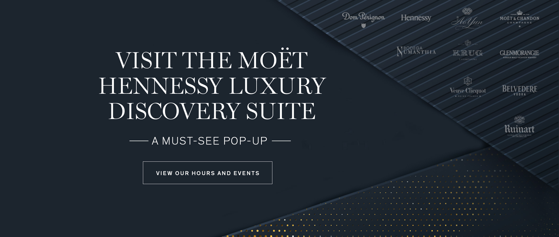 Visit the Moët Hennessy Luxury Discovery Suite.  A Must-See Pop-Up. VIEW OUR HOURS AND EVENTS