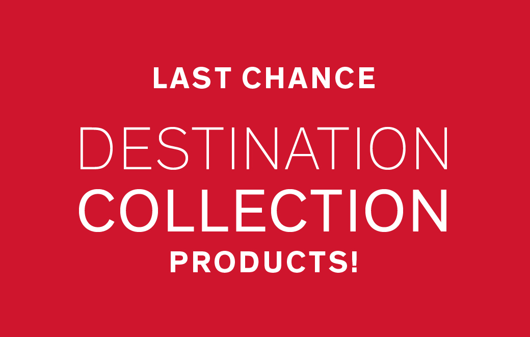 LAST CHANCE DESTINATION COLLECTION PRODUCTS!