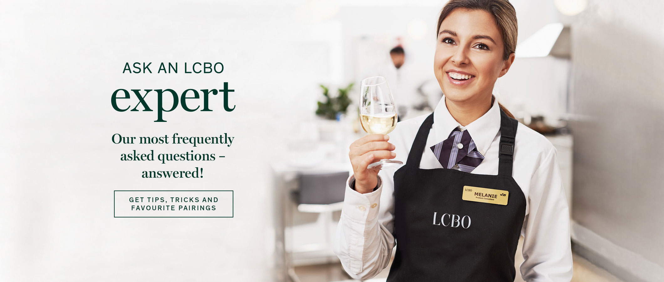 Ask an LCBO Expert  Our most frequently asked questions – answered.  Get tips, tricks and favourite pairings