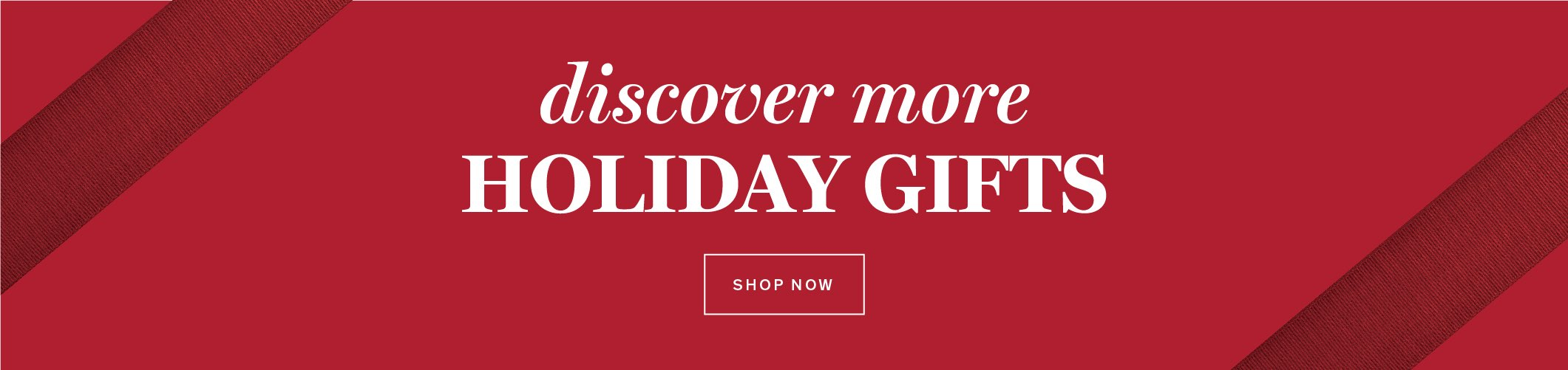DISCOVER MORE HOLIDAY GIFTS